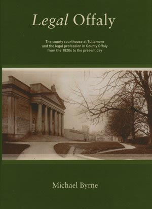 Legal Offaly: The County Courthouse Tullamore And The Legal Profession In County Offaly From The 1820s To The Present Day