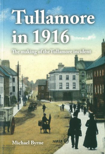 Tullamore In 1916 – The Making Of The Tullamore Incident – Michael Byrne