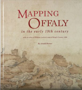 Mapping Offaly In The Early 19th Century With An Atlas Of William Larkin's Map Of King's County, 1809