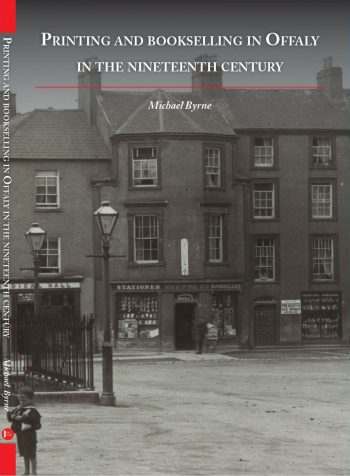 Printing And Bookselling In Offaly In The Nineteenth Century – Michael Byrne