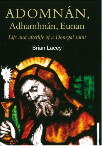 Adomnán, Adhamhnán, Eunan: Life And Afterlife Of A Donegal Saint – Brian Lacey