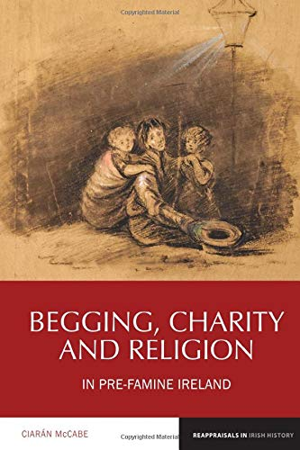 Begging, Charity And Religion In Pre-Famine Ireland (Reappraisals In Irish History LUP) – Ciarán McCabe.