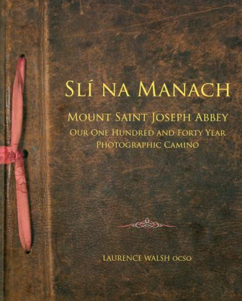Slí Na Manach: Mount Saint Joseph Abbey Our One Hundred And Forty Years Photographic Camino – Fr. Laurence Walsh OCSO
