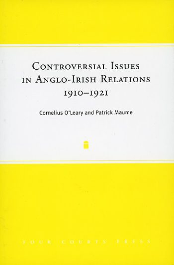Controversial Issues In Anglo-Irish Relations, 1910-1921 – Cornelius O'Leary & Patrick Maume.