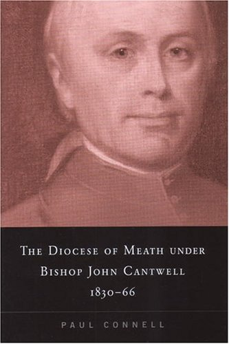 The Diocese Of Meath Under John Cantwell,1830-1866 – Paul Connell.