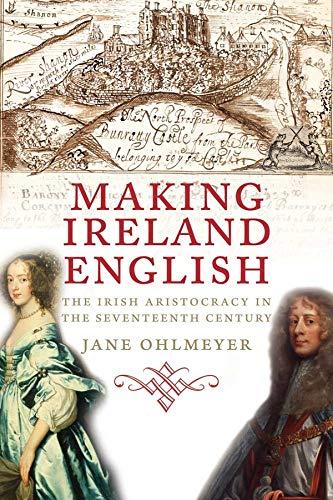 Making Ireland English, The Irish Aristocracy In The Seventeenth Century – Jane Ohlmeyer.