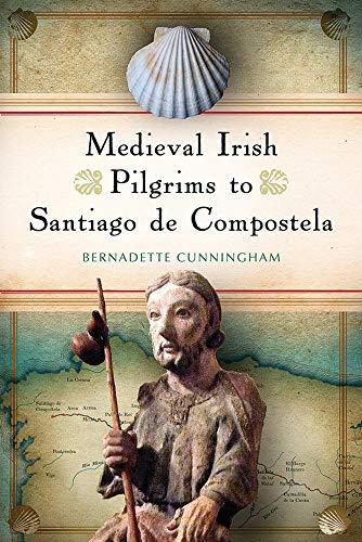 Medieval Irish Pilgrims To Santiago De Compostela – Bernadette Cunningham.