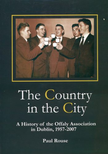 The Country In The City: A History Of The Offaly Association In Dublin, 1957-2007 – Paul Rouse.