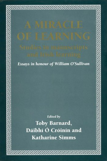 A Miracle Of Learning: Studies In Manuscripts And Irish Learning: Essays In Honour Of William O'Sullivan – Toby Barnard, Dáibhí Ó Cróinín & Katharine Simms (Eds).