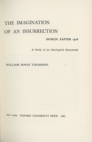 The Imagination Of An Insurrection: Dublin, Easter 1916: A Study Of An Ideological Movement – William Irwin Thompson.