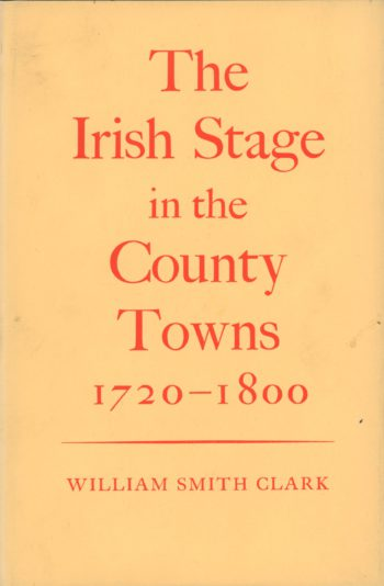 The Irish Stage In The County Towns: 1720-1800 – William Smith Clark.