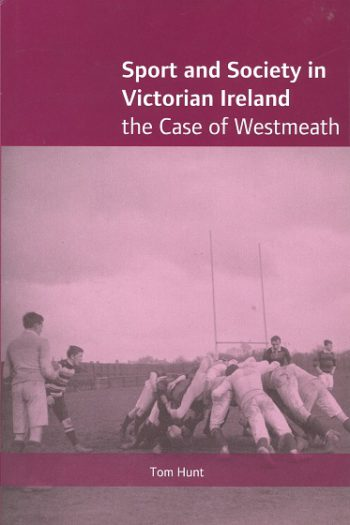 Sport And Society In Victorian Ireland: The Case Of Westmeath – Tom Hunt.