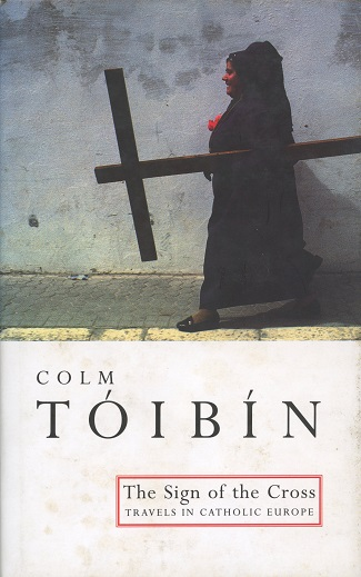 The Sign Of The Cross: Travels In Catholic Europe – Colm Tóibín.