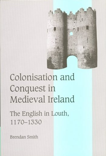 Colonisation And Conquest In Medieval Ireland, The English In Louth 1170-1330 – Brendan Smith